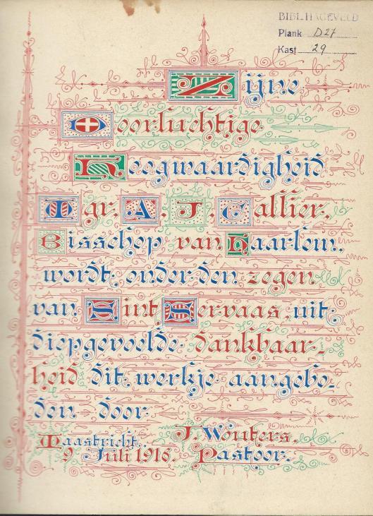 Gekalligrafeerde opdracht voorin het boek 'Spel van Sint Servaas' door Chrétien Mertz en muziek door Philip Loots. Maastricht, 1916. Door pastoor J.Wouters uit Maastricht aangeboden aan mgr. A.J.Callier, bisschop van Haarlem [uit Bibliotheek Hageveld].