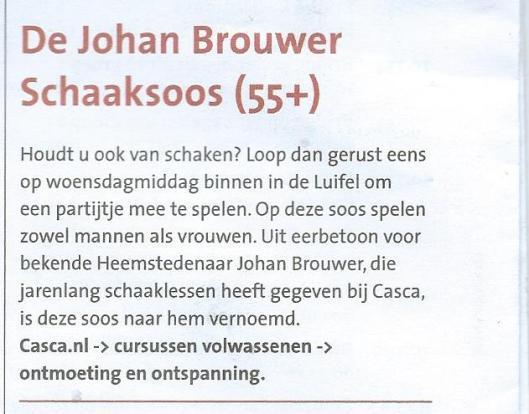 In herinnering aan Johan Brouwer is  de Schaaksoos 55+ van CASCA-de Luifel in Heemstede naar hem vernoemd.