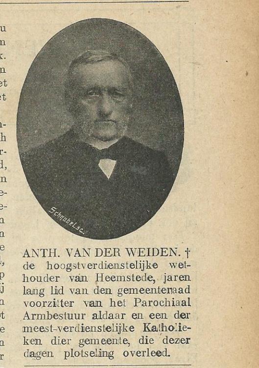 Telg uit een bekende blekersfamilie, tevens een verdienstelijk gemeentebestuurder in Heemstede. Anthonius van der Weiden is geboren in 1844 en in 1911 plotseling overleden op 66-jarige leeftijd. Hij was gehuwd met Maria Goverdina Visser (1850-1926), ook uit een bekend blekersgeslacht, uit welk huwelijk 12 kinderen zijn gesproten. Anth. van der Weiden was vanaf 1882 gemeenteraadslid en vanaf 1903 tot zijn overlijden wethouders. Verder voorzitter van het r.k. parochiaal armbestuur (Zondagsblad, 21 october 1911)