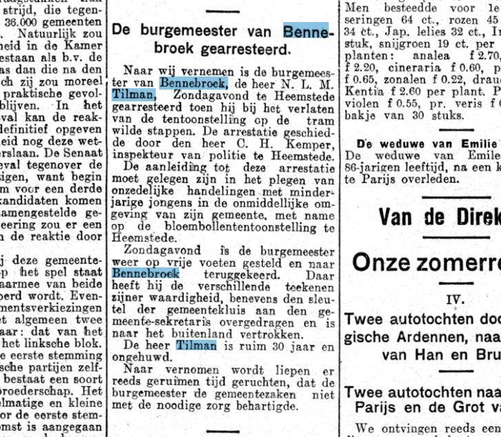 De heer Tilman die van 1921-1925 burgemeester was van Bennebroek zal tot zijn overlijden in 1981minder plezierige herinneringen aan de Flora 1925 hebben overgehouden na zijn arrestatie diende hij zijn ontslag in nadat bij onderzoek was gebleken dat hij onzedelijk gedrag had getoond met jongemannen, o.a. in café-restaurant van T.H.van Ree aan de Camplaan. Zijn ontslag is voor kennisgeving door de gemeenteraad van Bennebroek aangenomen. Hij verhuisde naar parijs, vervolgens naar Gent en kwam in 1940 terug in ons land om zich als fruitteler in Helden (Limburg) te vestigen. Bericht uit Het Volk van 18 april 1925.