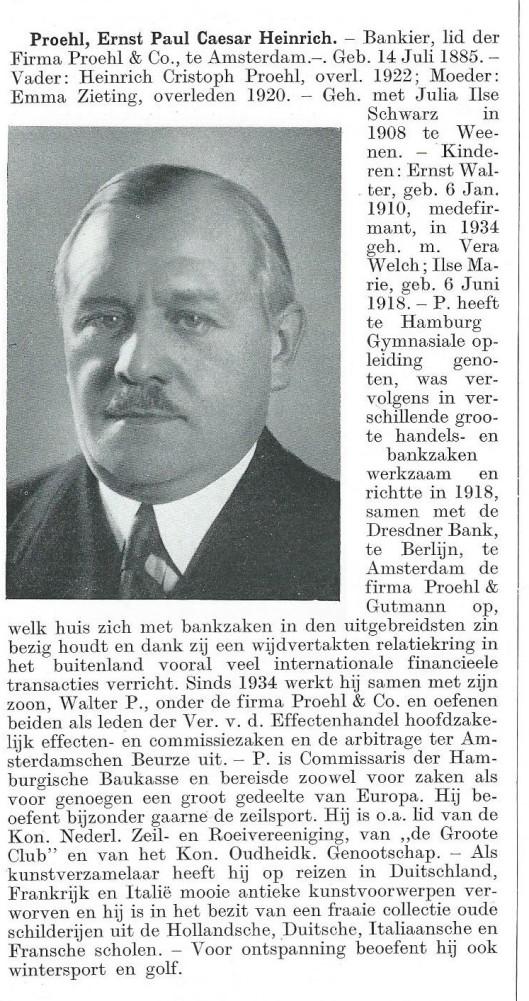 E.P.C.H.Proehl is in 1885 geboren in Hamburhg. Hijzelf niet, maar zijn echtgenote Julia Ilse Schwarz (in 1883 in Oostenrijk geboren) was van Joodse afkomst. Het echtpaar had twee kinderen. Met Fritz Gutmann richtte hij in Amsterdam de bank Proehl & Gutmann op met steun van de Dresdner Bank in Berlijn. In 1934 is deze bankinstelling opgeheven en werkte hij samen met de door zijn zoon opgerichte financiële instelling Proehl & Co. Hij was evenals Gutmann kunstverzamelaar. [Zie ook verslag Resitutiecommissie]. In 1944 is Proehl door de Duitse bezetters gearresteerd en kwam hij als politiek gevangene via Vught in Sachsenhausen-Oranienburg terecht. Na de bevrijding keerde hij terug in Amsterdam. Bovenstaande gescande levensbeschrijving uit: Persoonlijkheden in het koninkrijk der Nederlanden in woord en beeld (1938).