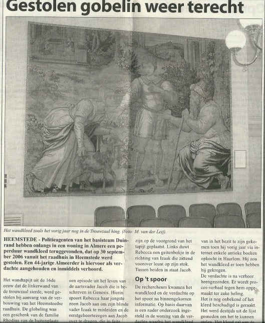 Bericht uit de Heemsteedse Corant van 5 september 2007 over het 30 september 2006 gestolen gobelin, met een episode uit het leven van aartsvader Jacob (1), dat in Almere werd teruggevonden. Dit 16e eeuwse wandtapijt uit Zuid-Nederland is in 1961 door mr.H.E.R.Rhodius van Dennenheuvel mede namens zijn vier broers aan de gemeente Heemstede geschonken en een plaats kreeg in de raadszaal, tegenwoordig trouwzaal. (1) Genesis 27, vers 5-14.