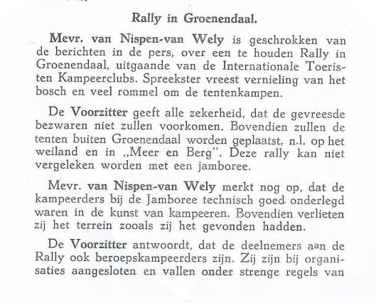 tucht. Spreker heeft in deze menschen veel vertrouwen.Mevr. van Nispen behoeft zich dan ook niet ongerust te maken. De heer Mr.Zeelenberg vraagt, wie de kosten draagt voor deze Rally. De Voorzitter antwoordt, dat deze door de organisatie wordt gedragen''. Bovenstaande discussie had plaats in de raadsvergadering Heemstede van 28 november 1946.