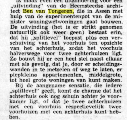 Over bouw van 126 experimentele splitlevel woningwetwoningen in Assen. Gebouwd door B.Hendrks uit Assen en ontworpen door ing. Ben van Tongeren uit Heemstede (De Telegraaf van 6-4-1972).