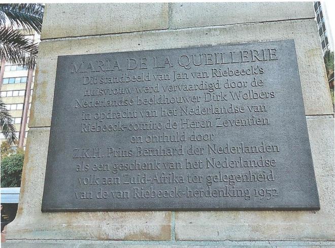 Op de plaquette van het standbeeld in Kaapstad is vermeld: MARIA DE LA QUELLERIE Dit standbeeld van Jan van Riebeeck's huisvrouw werd vervaardigd door de Nederlandse beeldhouwer Dirk Wolbers in opdracht van het Nederlandse van Riebeeck comité de Heren Zeventien en onthuld door Z.K.H. Prins Bernhard der Nederlanden als een geschenk van het Nederlandse volk aan Zuid-Afrika ter gelegenheid van de Jan van Riebeeck-herdenking 1952.